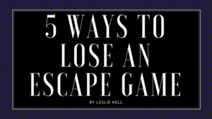 5 Ways to Lose an Escape Game